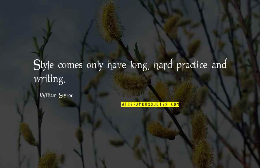 Writing Style Quotes By William Styron: Style comes only have long, hard practice and