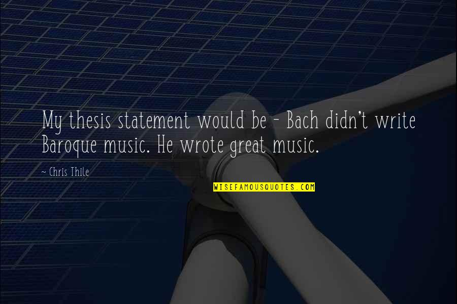 Writing Thesis Quotes By Chris Thile: My thesis statement would be - Bach didn't