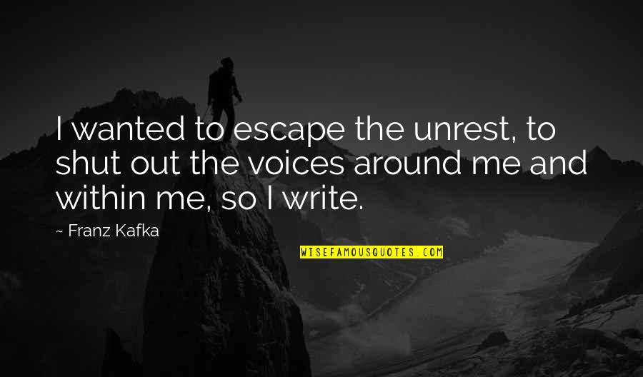 Writing Voice Quotes By Franz Kafka: I wanted to escape the unrest, to shut