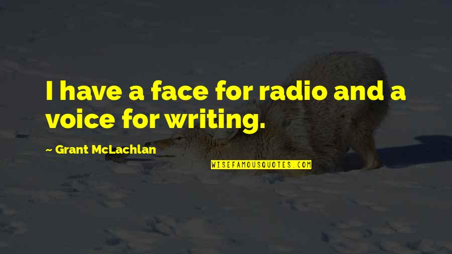 Writing Voice Quotes By Grant McLachlan: I have a face for radio and a