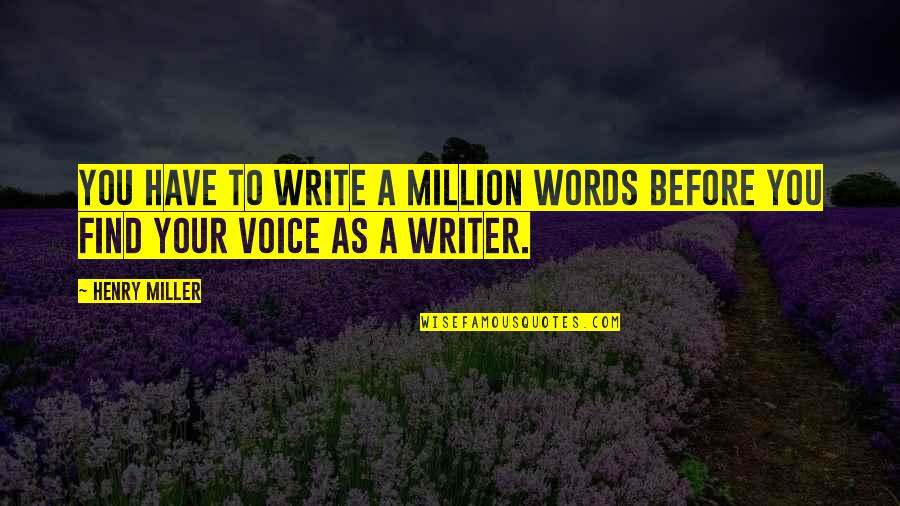 Writing Voice Quotes By Henry Miller: You have to write a million words before