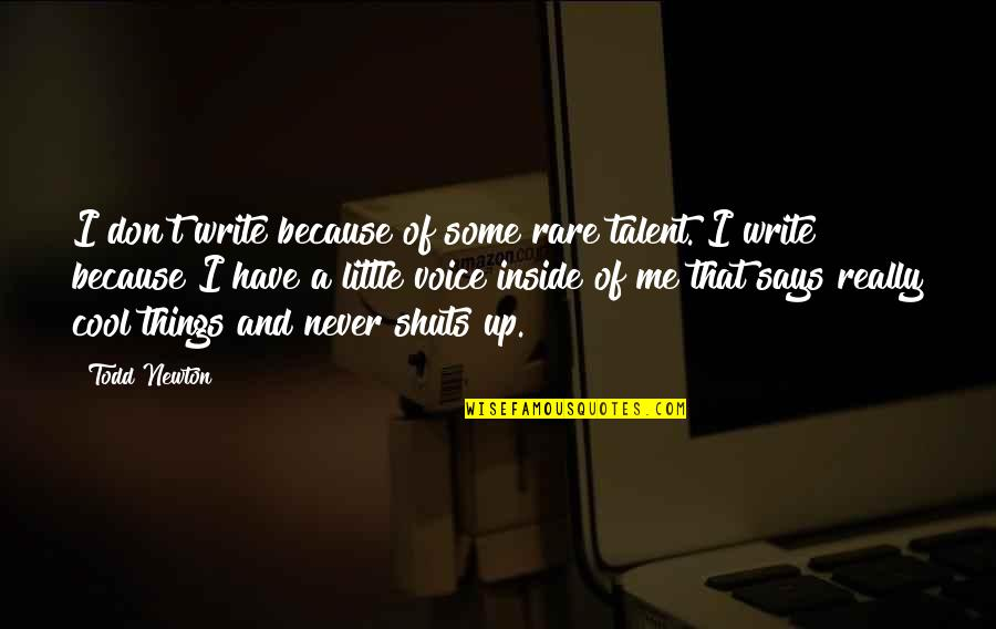 Writing Voice Quotes By Todd Newton: I don't write because of some rare talent.