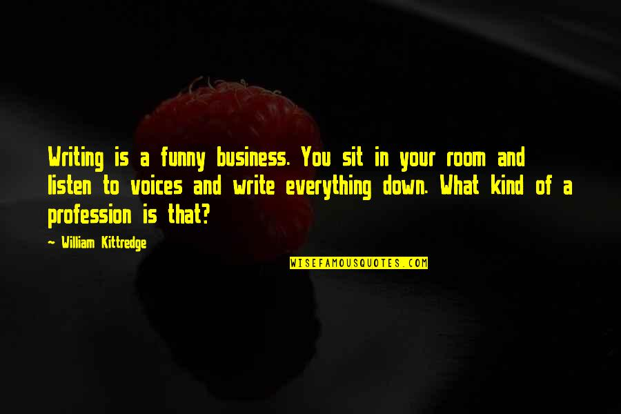 Writing Voice Quotes By William Kittredge: Writing is a funny business. You sit in