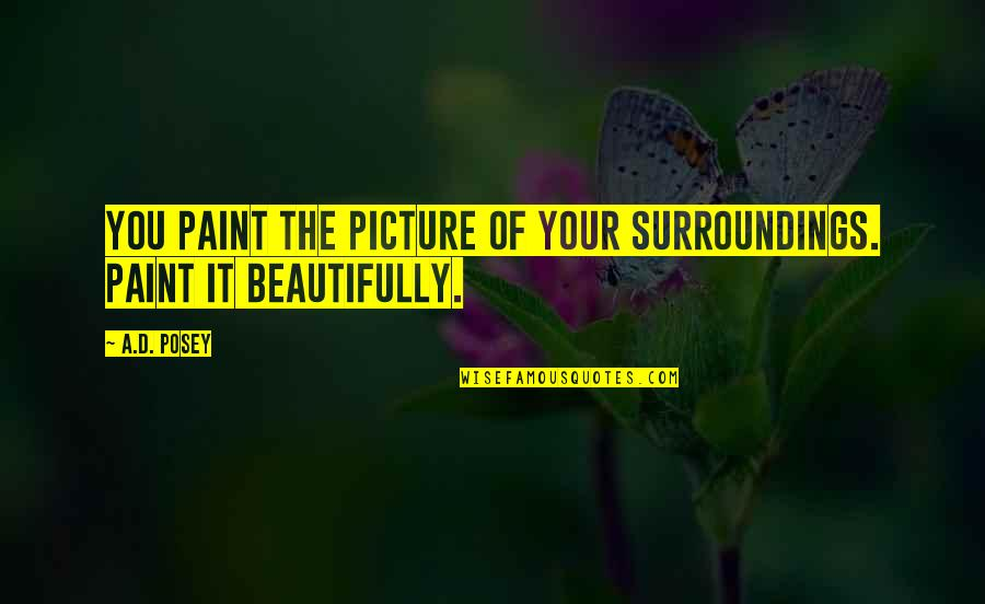 Writing Your Story Quotes By A.D. Posey: You paint the picture of your surroundings. Paint