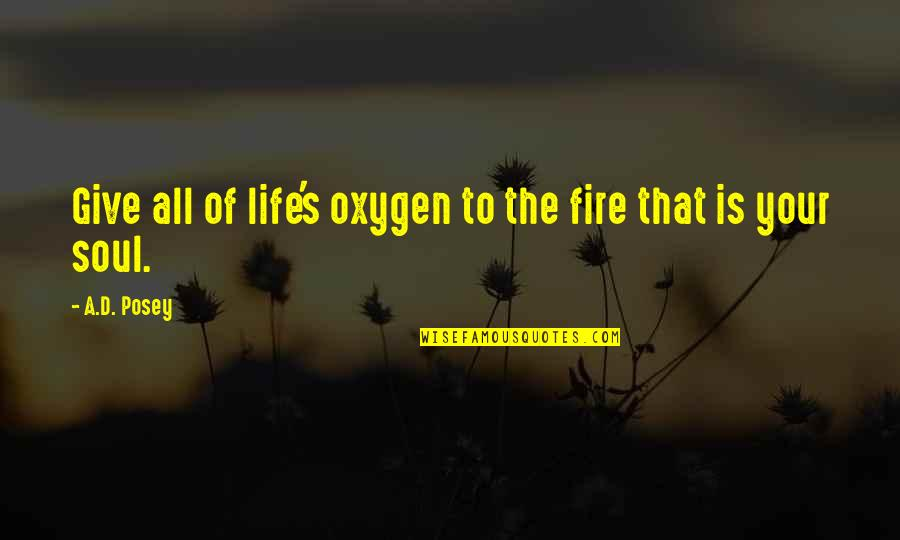 Writing Your Story Quotes By A.D. Posey: Give all of life's oxygen to the fire