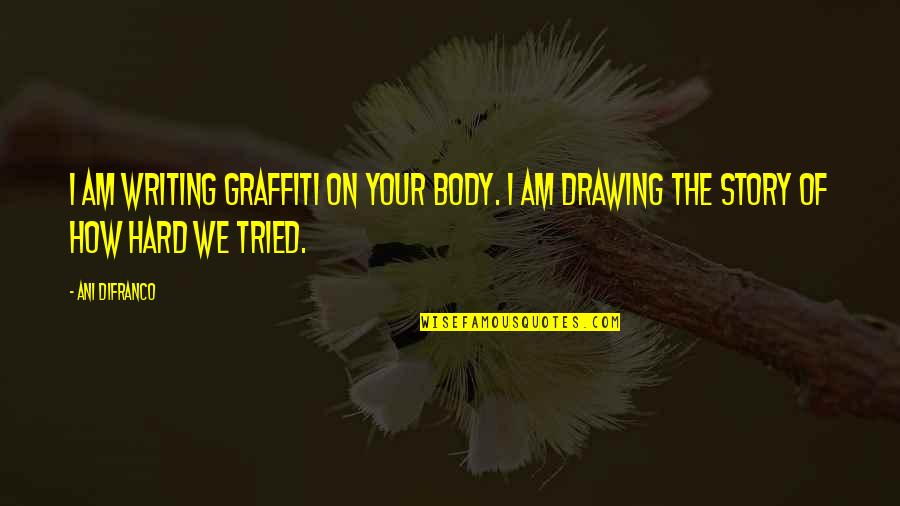 Writing Your Story Quotes By Ani DiFranco: I am writing graffiti on your body. I