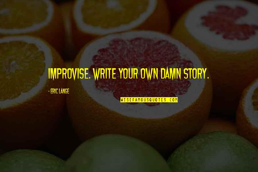 Writing Your Story Quotes By Eric Lange: Improvise. Write your own damn story.