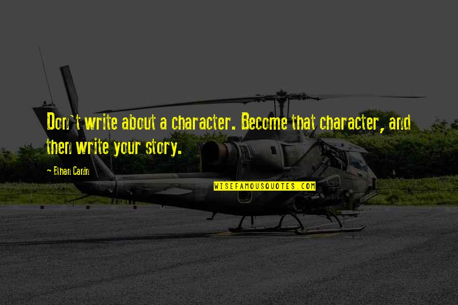 Writing Your Story Quotes By Ethan Canin: Don't write about a character. Become that character,