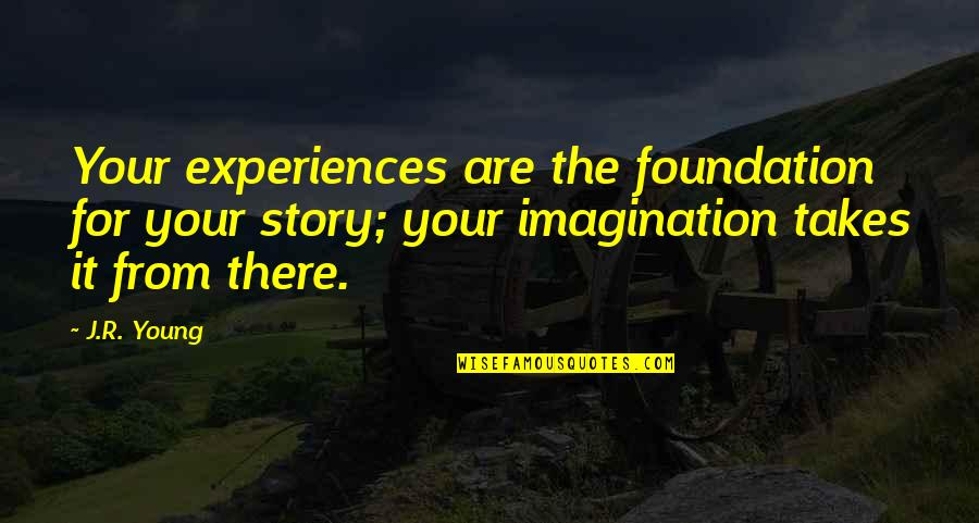 Writing Your Story Quotes By J.R. Young: Your experiences are the foundation for your story;