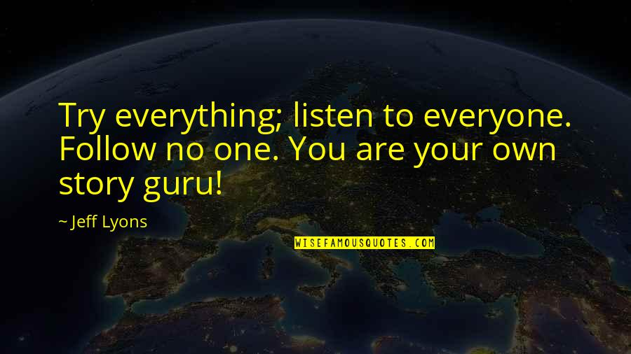 Writing Your Story Quotes By Jeff Lyons: Try everything; listen to everyone. Follow no one.