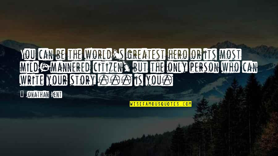 Writing Your Story Quotes By Jonathan Kent: You can be the world's greatest hero or