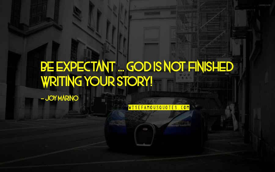 Writing Your Story Quotes By Joy Marino: Be expectant ... God is not finished writing