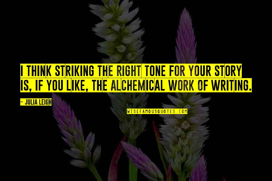 Writing Your Story Quotes By Julia Leigh: I think striking the right tone for your