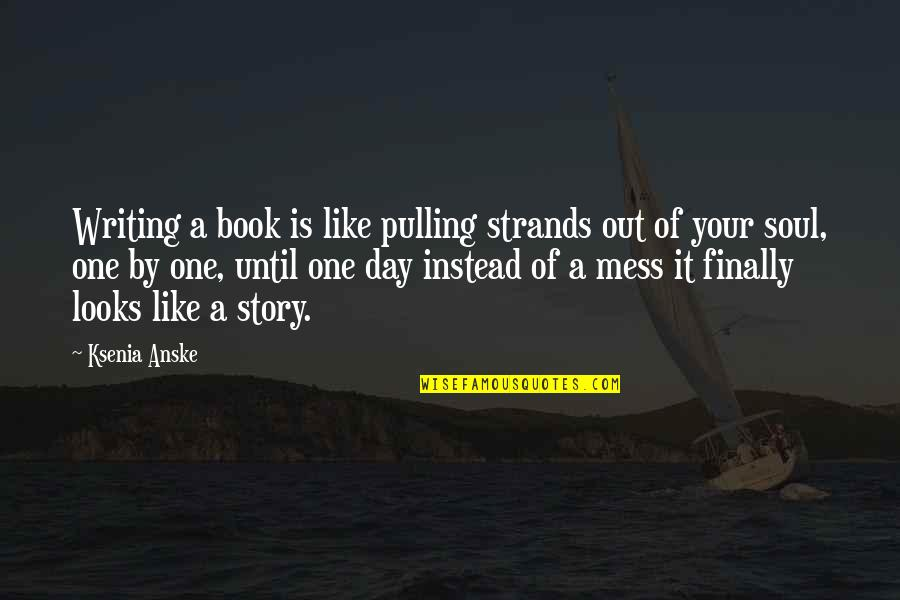 Writing Your Story Quotes By Ksenia Anske: Writing a book is like pulling strands out