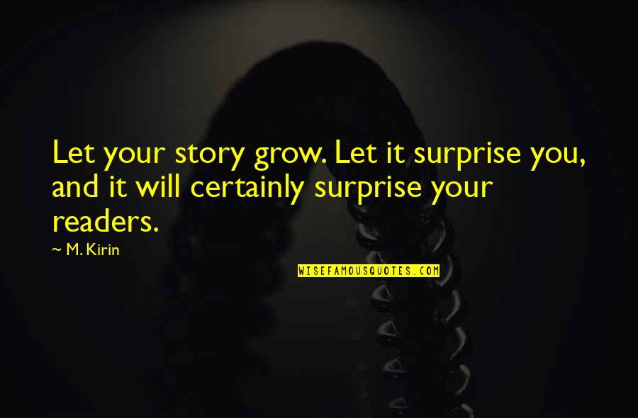 Writing Your Story Quotes By M. Kirin: Let your story grow. Let it surprise you,