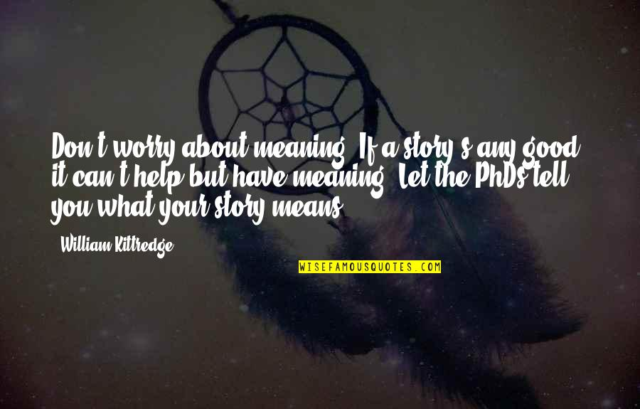 Writing Your Story Quotes By William Kittredge: Don't worry about meaning. If a story's any