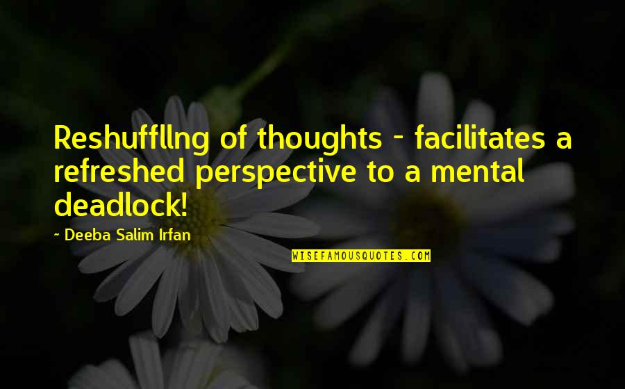 Writing Your Thoughts Quotes By Deeba Salim Irfan: Reshuffllng of thoughts - facilitates a refreshed perspective