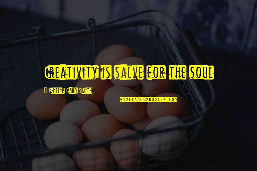 Writing Your Thoughts Quotes By Phillip Gary Smith: Creativity is salve for the soul