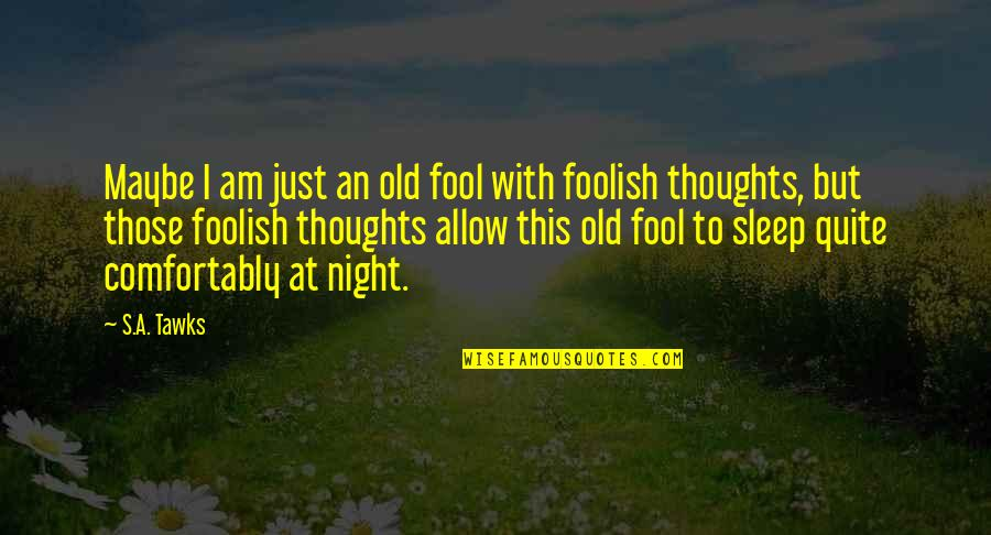Writing Your Thoughts Quotes By S.A. Tawks: Maybe I am just an old fool with