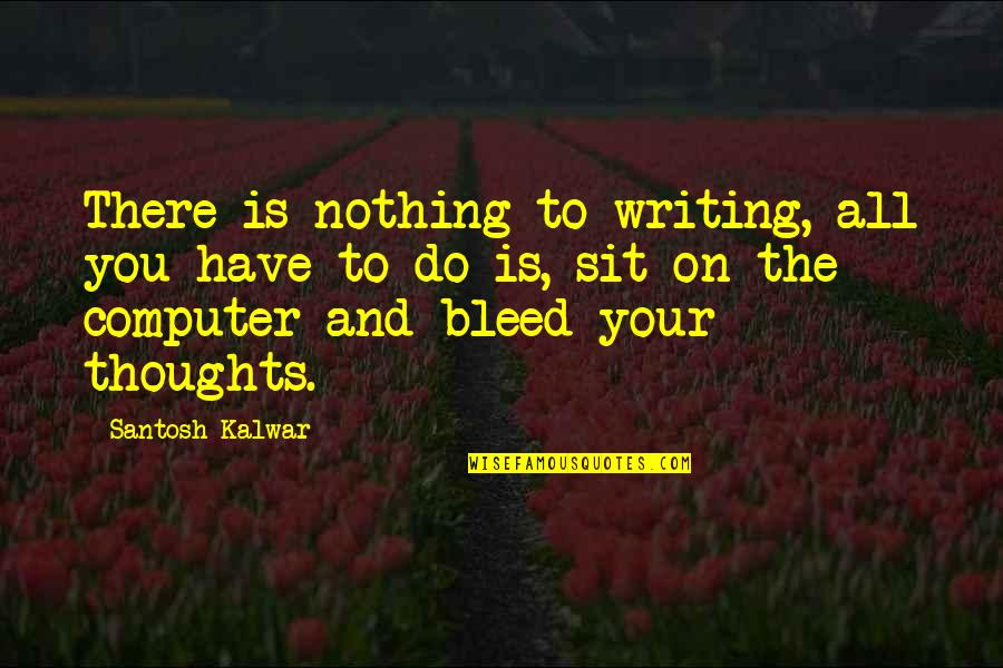 Writing Your Thoughts Quotes By Santosh Kalwar: There is nothing to writing, all you have