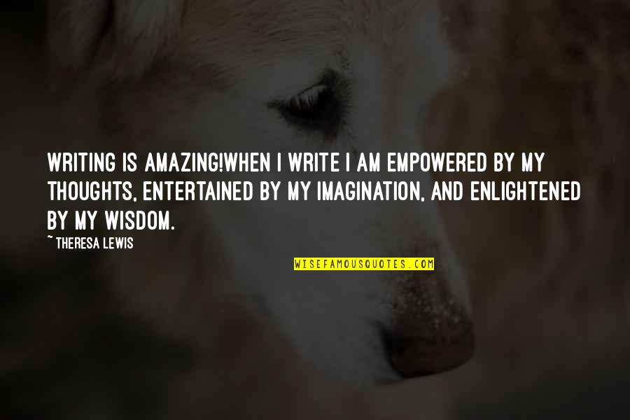 Writing Your Thoughts Quotes By Theresa Lewis: Writing is Amazing!When I write I am empowered
