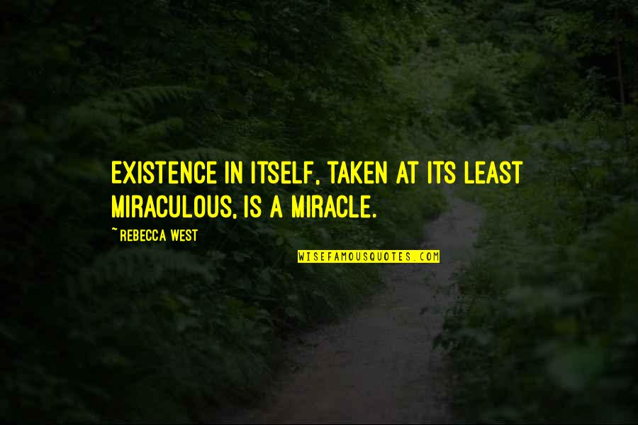 Writting Quotes By Rebecca West: Existence in itself, taken at its least miraculous,
