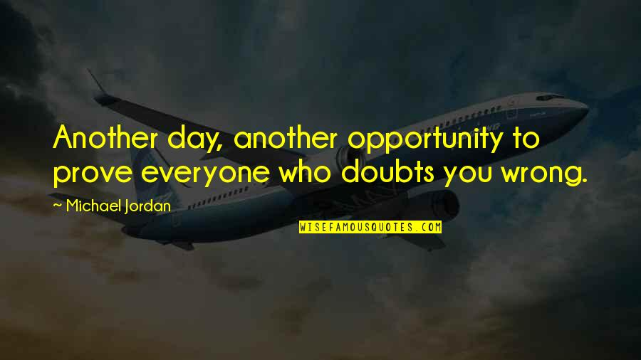 Wrong Doubts Quotes By Michael Jordan: Another day, another opportunity to prove everyone who