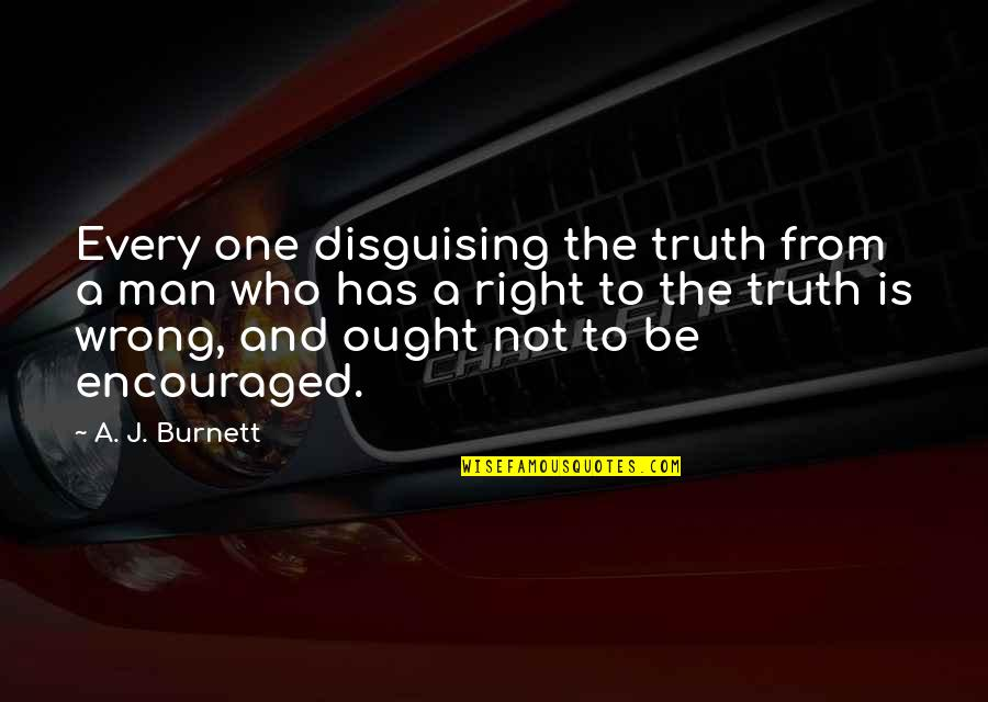 Wrong From Right Quotes By A. J. Burnett: Every one disguising the truth from a man