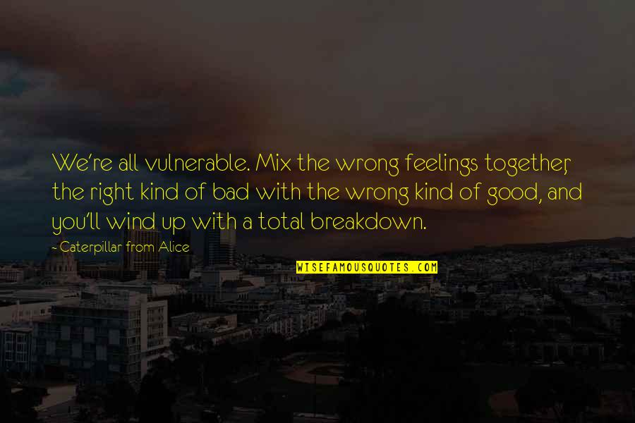 Wrong From Right Quotes By Caterpillar From Alice: We're all vulnerable. Mix the wrong feelings together,