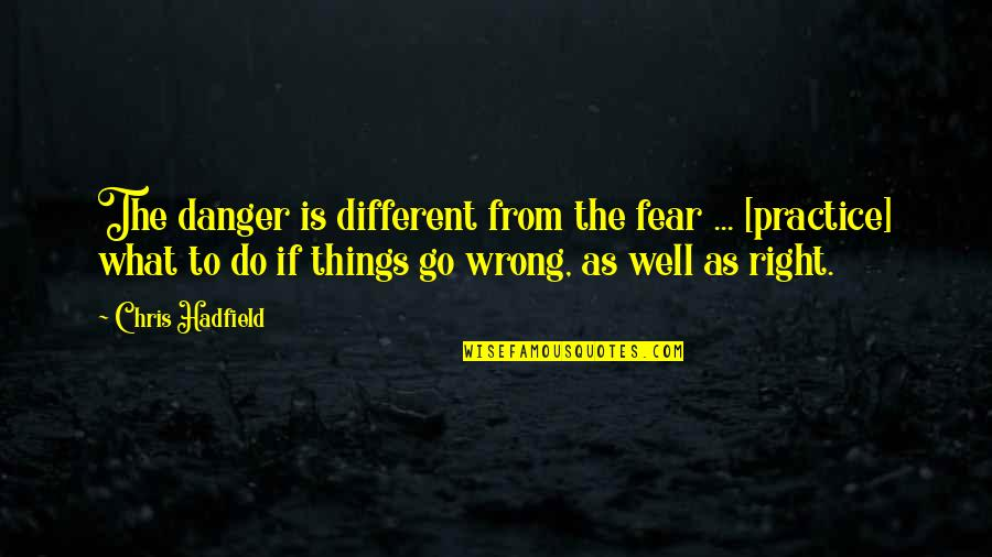 Wrong From Right Quotes By Chris Hadfield: The danger is different from the fear ...