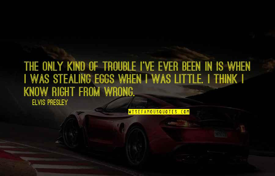 Wrong From Right Quotes By Elvis Presley: The only kind of trouble I've ever been