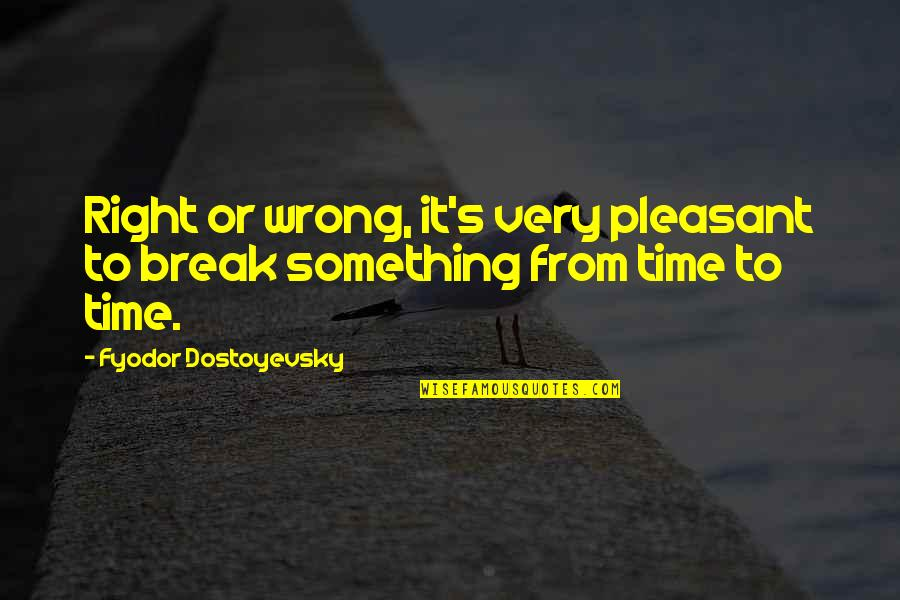 Wrong From Right Quotes By Fyodor Dostoyevsky: Right or wrong, it's very pleasant to break