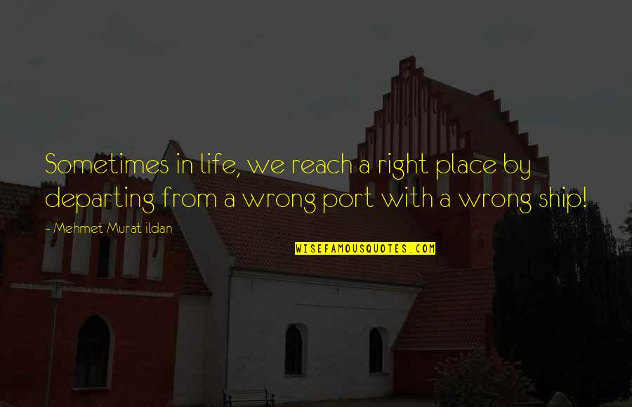 Wrong From Right Quotes By Mehmet Murat Ildan: Sometimes in life, we reach a right place