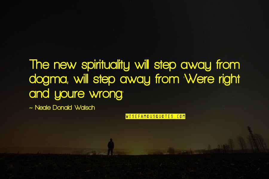 Wrong From Right Quotes By Neale Donald Walsch: The new spirituality will step away from dogma,