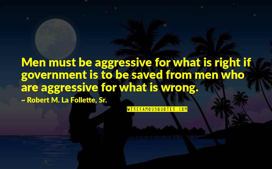 Wrong From Right Quotes By Robert M. La Follette, Sr.: Men must be aggressive for what is right