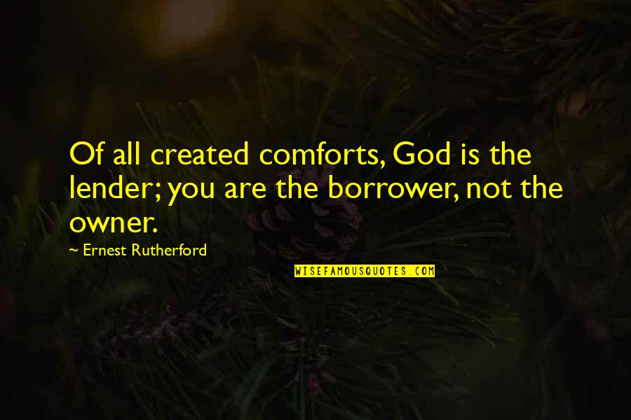 Wrongful Doing Quotes By Ernest Rutherford: Of all created comforts, God is the lender;