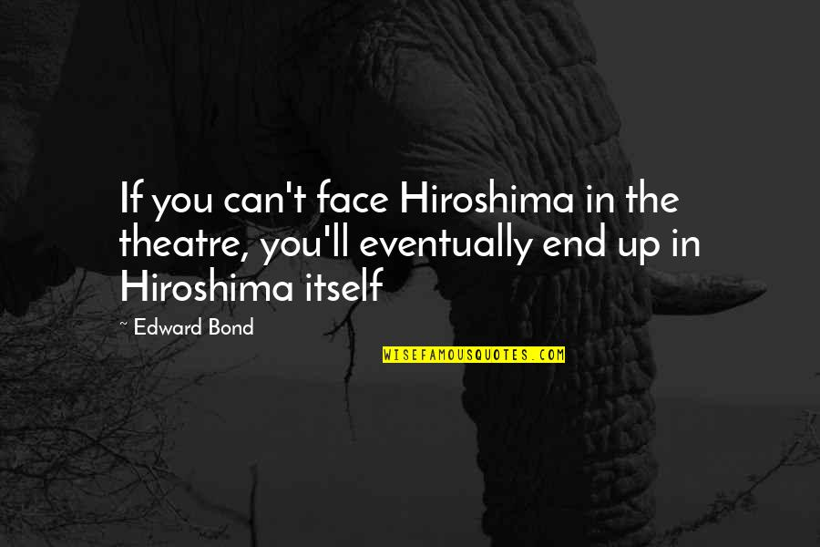 Wrongology Quotes By Edward Bond: If you can't face Hiroshima in the theatre,