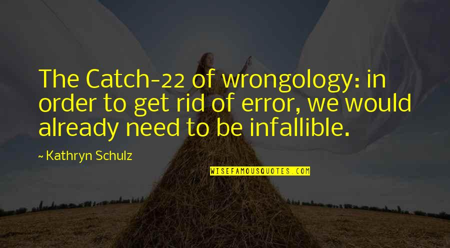 Wrongology Quotes By Kathryn Schulz: The Catch-22 of wrongology: in order to get
