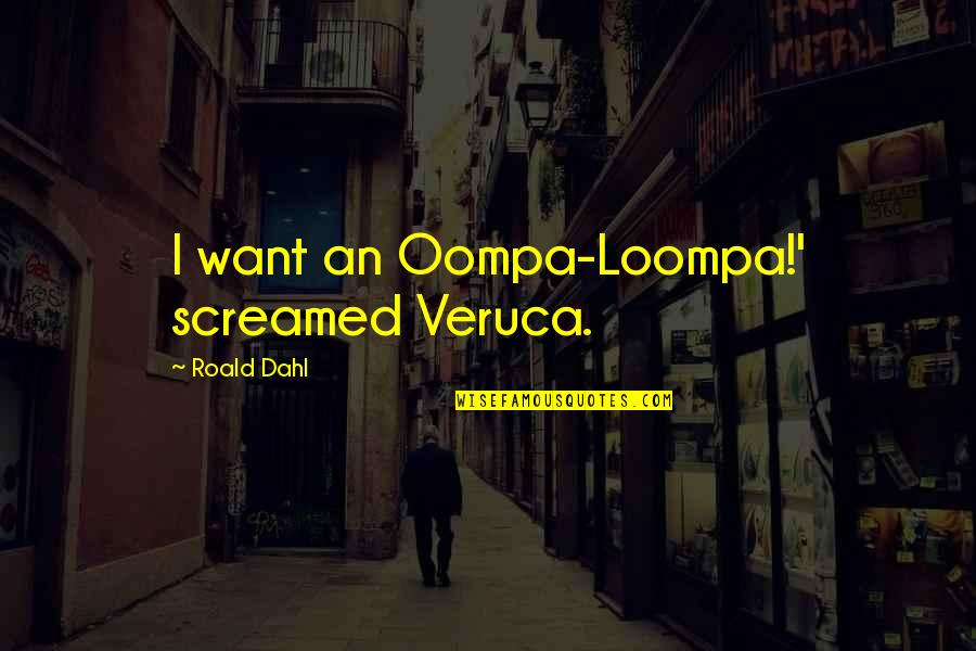 Wrongology Quotes By Roald Dahl: I want an Oompa-Loompa!' screamed Veruca.