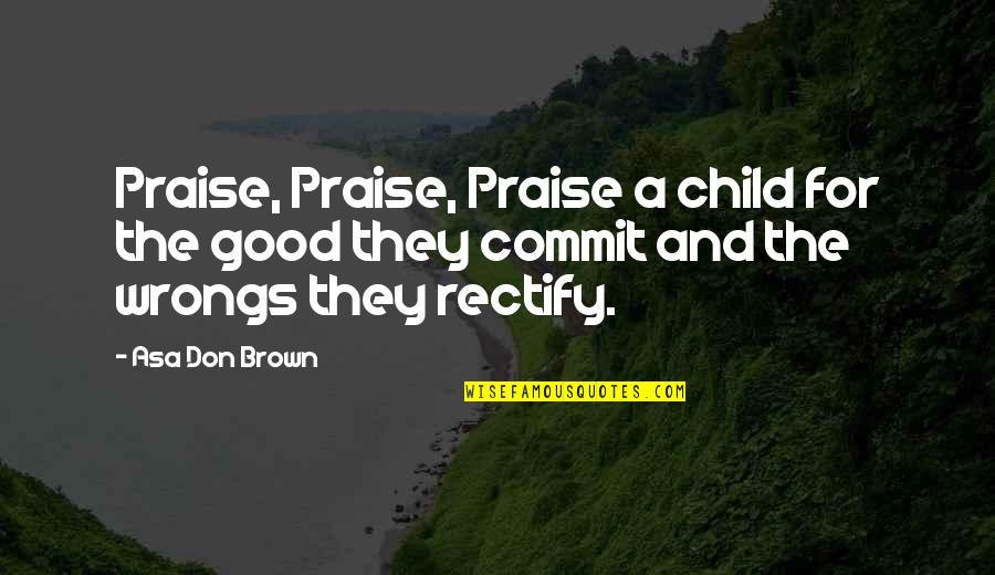 Wrongs Quotes By Asa Don Brown: Praise, Praise, Praise a child for the good