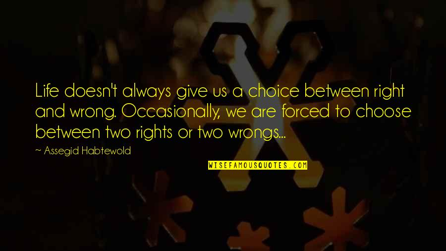 Wrongs Quotes By Assegid Habtewold: Life doesn't always give us a choice between
