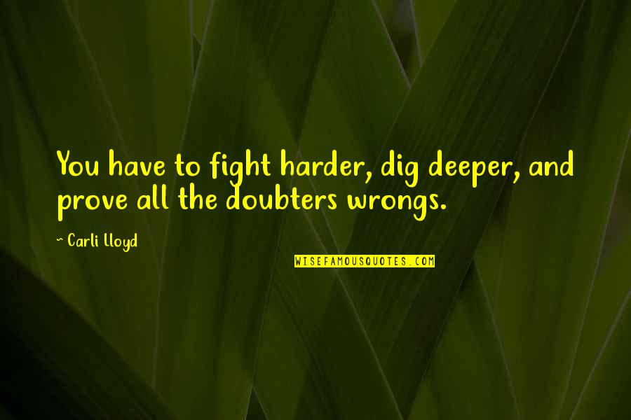 Wrongs Quotes By Carli Lloyd: You have to fight harder, dig deeper, and