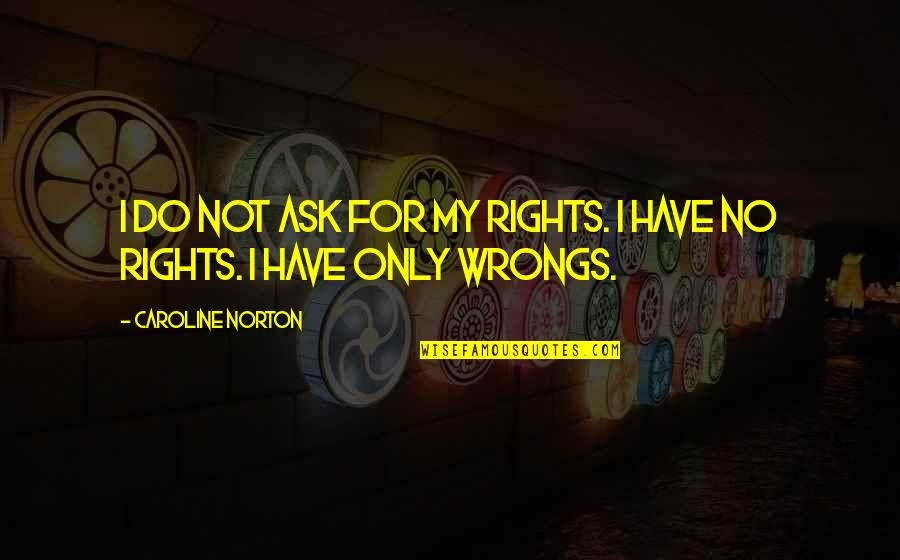 Wrongs Quotes By Caroline Norton: I do not ask for my rights. I