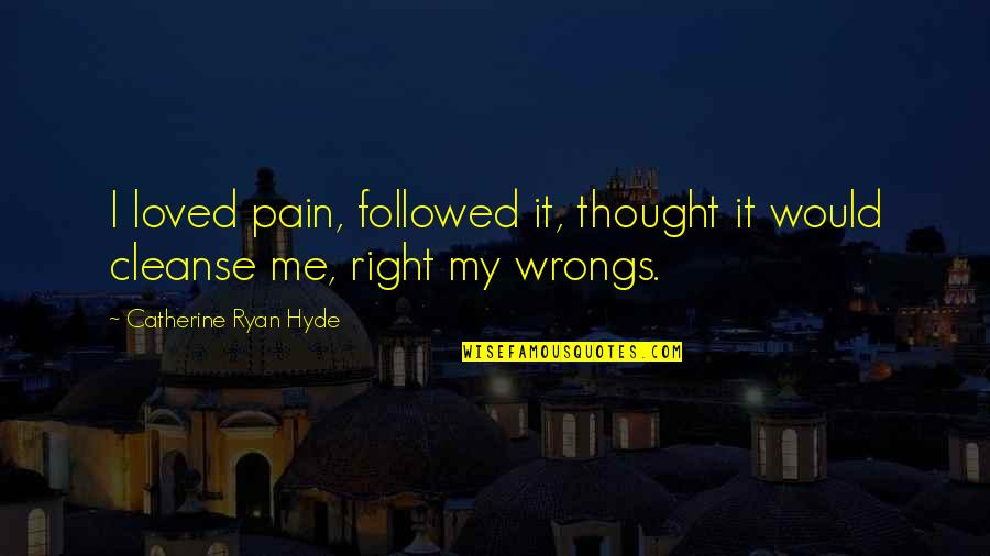 Wrongs Quotes By Catherine Ryan Hyde: I loved pain, followed it, thought it would