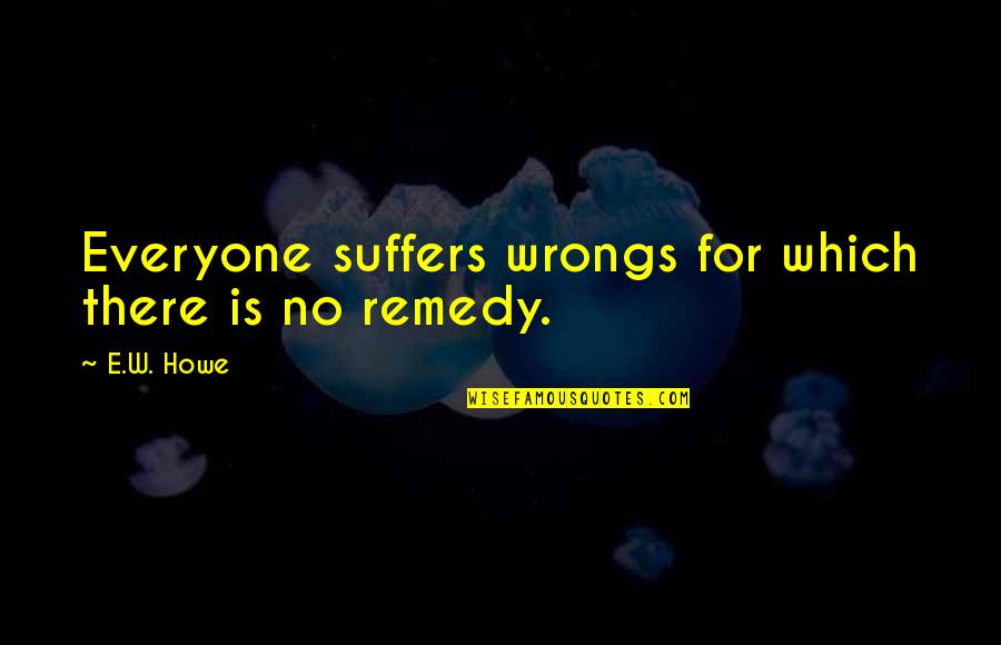 Wrongs Quotes By E.W. Howe: Everyone suffers wrongs for which there is no