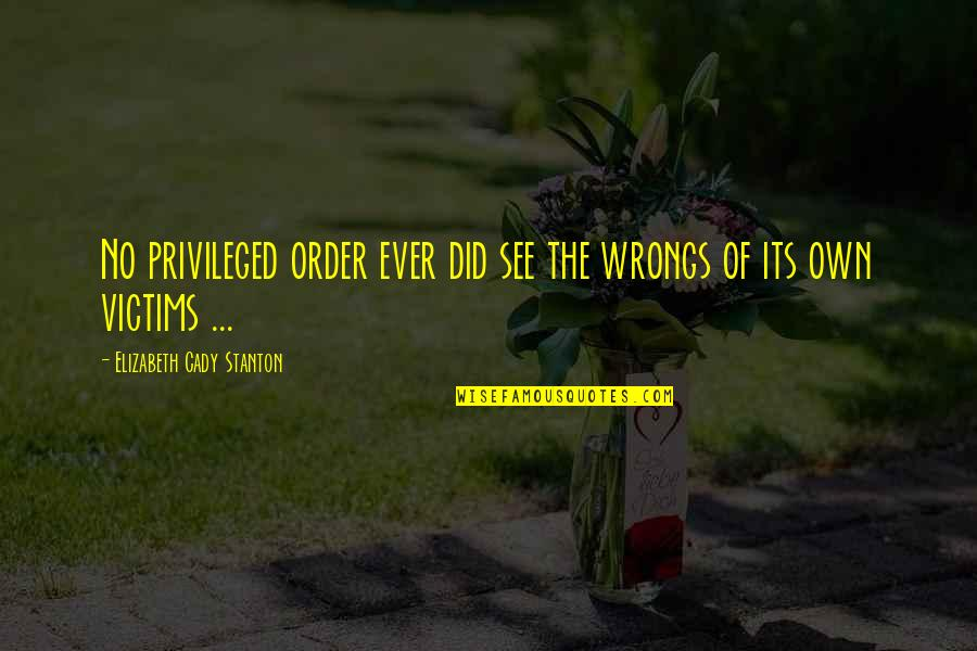 Wrongs Quotes By Elizabeth Cady Stanton: No privileged order ever did see the wrongs