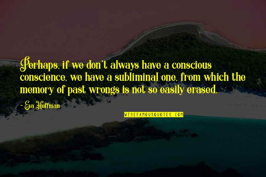 Wrongs Quotes By Eva Hoffman: Perhaps, if we don't always have a conscious