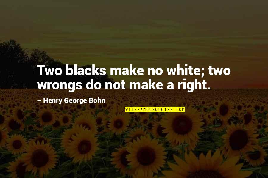 Wrongs Quotes By Henry George Bohn: Two blacks make no white; two wrongs do