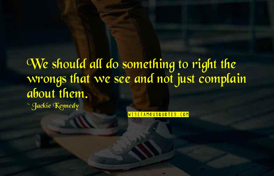 Wrongs Quotes By Jackie Kennedy: We should all do something to right the