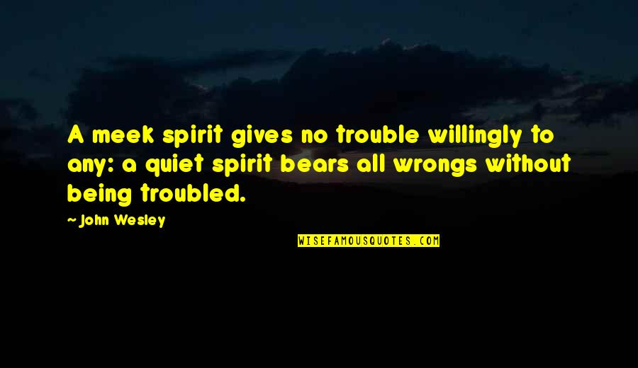 Wrongs Quotes By John Wesley: A meek spirit gives no trouble willingly to